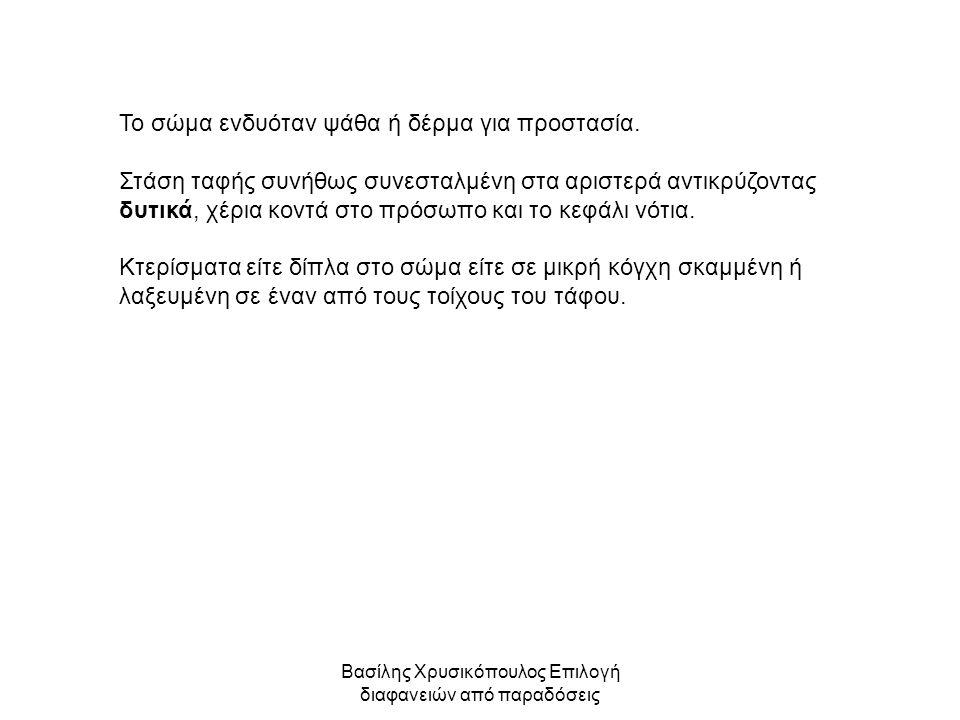 Βασίλης Χρυσικόπουλος Επιλογή διαφανειών από παραδόσεις Το σώμα ενδυόταν ψάθα ή δέρμα για προστασία. Στάση ταφής συνήθως συνεσταλμένη στα αριστερά αντ