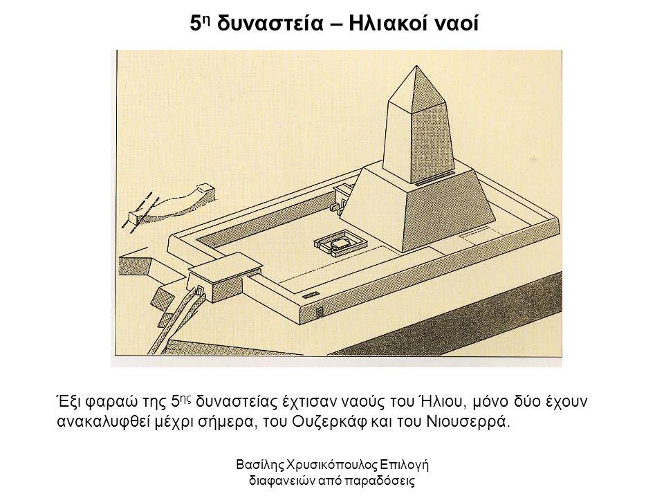 Βασίλης Χρυσικόπουλος Επιλογή διαφανειών από παραδόσεις 5 η δυναστεία – Ηλιακοί ναοί Έξι φαραώ της 5 ης δυναστείας έχτισαν ναούς του Ήλιου, μόνο δύο έ