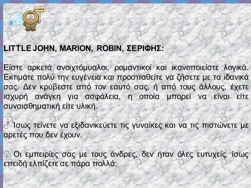 LITTLE JOHN, MARION, ROBIN, ΣΕΡΙΦΗΣ: Είστε αρκετά ανοιχτόμυαλοι, ρομαντικοί και ικανοποιείστε λογικά.