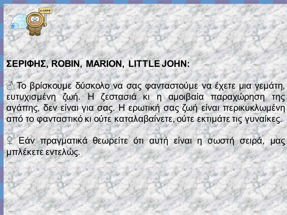 ΣΕΡΙΦΗΣ, ROBIN, MARION, LITTLE JOHN: ♂ Το βρίσκουμε δύσκολο να σας φανταστούμε να έχετε μια γεμάτη, ευτυχισμένη ζωή.