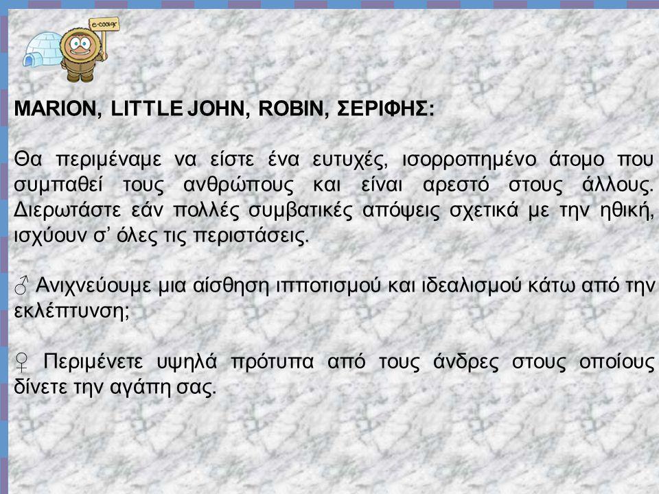 MARION, LITTLE JOHN, ROBIN, ΣΕΡΙΦΗΣ: Θα περιμέναμε να είστε ένα ευτυχές, ισορροπημένο άτομο που συμπαθεί τους ανθρώπους και είναι αρεστό στους άλλους.