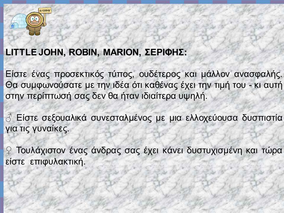 LITTLE JOHN, ROBIN, MARION, ΣΕΡΙΦΗΣ: Είστε ένας προσεκτικός τύπος, ουδέτερος και μάλλον ανασφαλής.