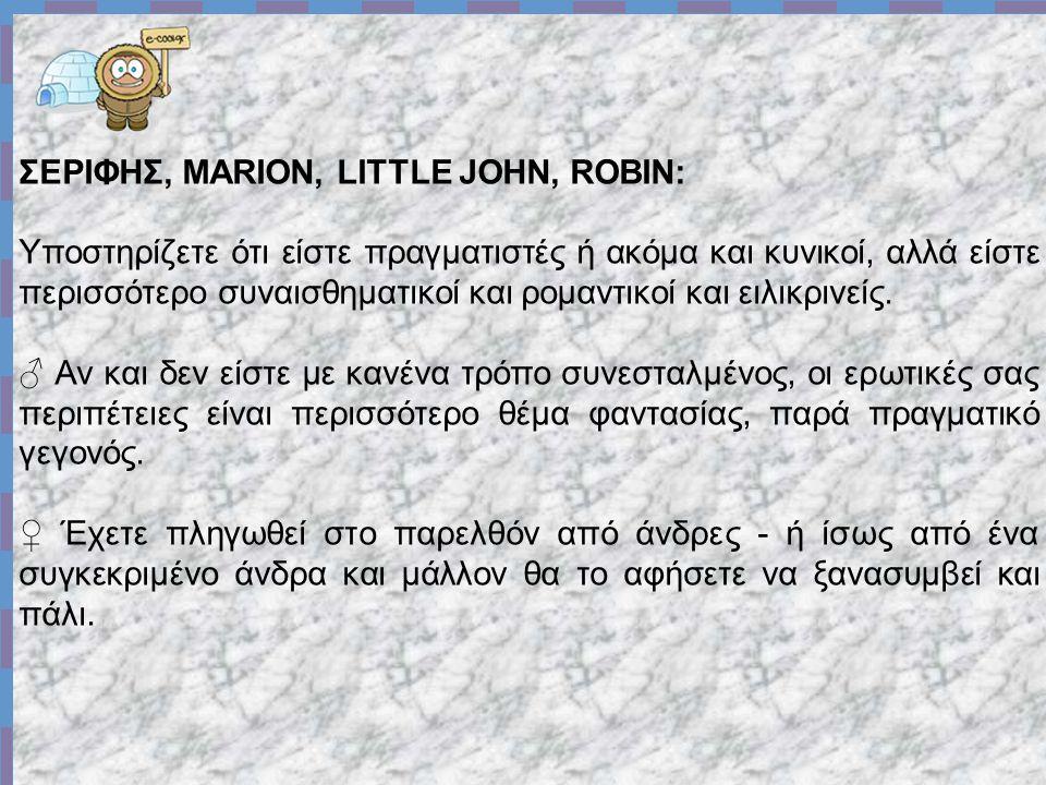 ΣΕΡΙΦΗΣ, MARION, LITTLE JOHN, ROBIN: Υποστηρίζετε ότι είστε πραγματιστές ή ακόμα και κυνικοί, αλλά είστε περισσότερο συναισθηματικοί και ρομαντικοί και ειλικρινείς.