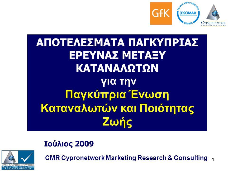 1 CMR Cypronetwork Marketing Research & Consulting Ιούλιος 2009 ΑΠΟΤΕΛΕΣΜΑΤΑ ΠΑΓΚΥΠΡΙΑΣ ΕΡΕΥΝΑΣ ΜΕΤΑΞΥ ΚΑΤΑΝΑΛΩΤΩΝ για την Παγκύπρια Ένωση Καταναλωτών και Ποιότητας Ζωής