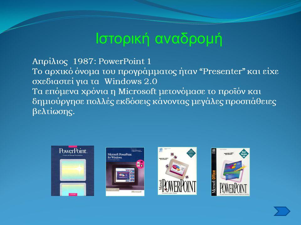 Ιστορική αναδρομή Απρίλιος 1987: PowerPoint 1 Το αρχικό όνομα του προγράμματος ήταν Presenter και είχε σχεδιαστεί για τα Windows 2.0 Τα επόμενα χρόνια η Microsoft μετονόμασε το προϊόν και δημιούργησε πολλές εκδόσεις κάνοντας μεγάλες προσπάθειες βελτίωσης.