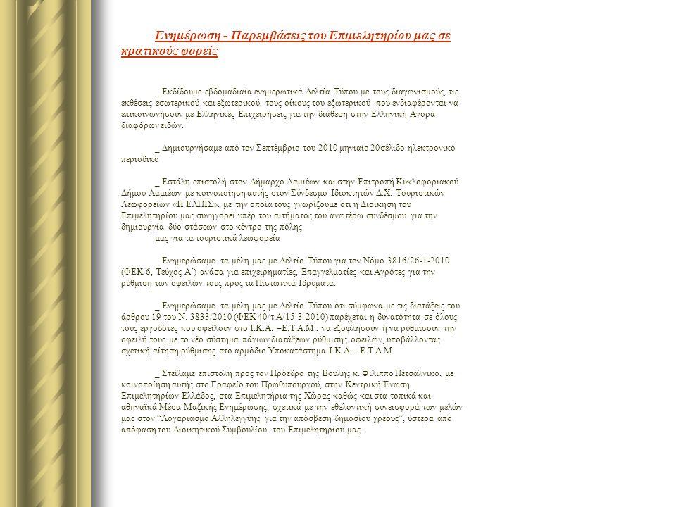 Ενημέρωση - Παρεμβάσεις του Επιμελητηρίου μας σε κρατικούς φορείς _ Εκδίδουμε εβδομαδιαία ενημερωτικά Δελτία Τύπου με τους διαγωνισμούς, τις εκθέσεις εσωτερικού και εξωτερικού, τους οίκους του εξωτερικού που ενδιαφέρονται να επικοινωνήσουν με Ελληνικές Επιχειρήσεις για την διάθεση στην Ελληνική Αγορά διαφόρων ειδών.