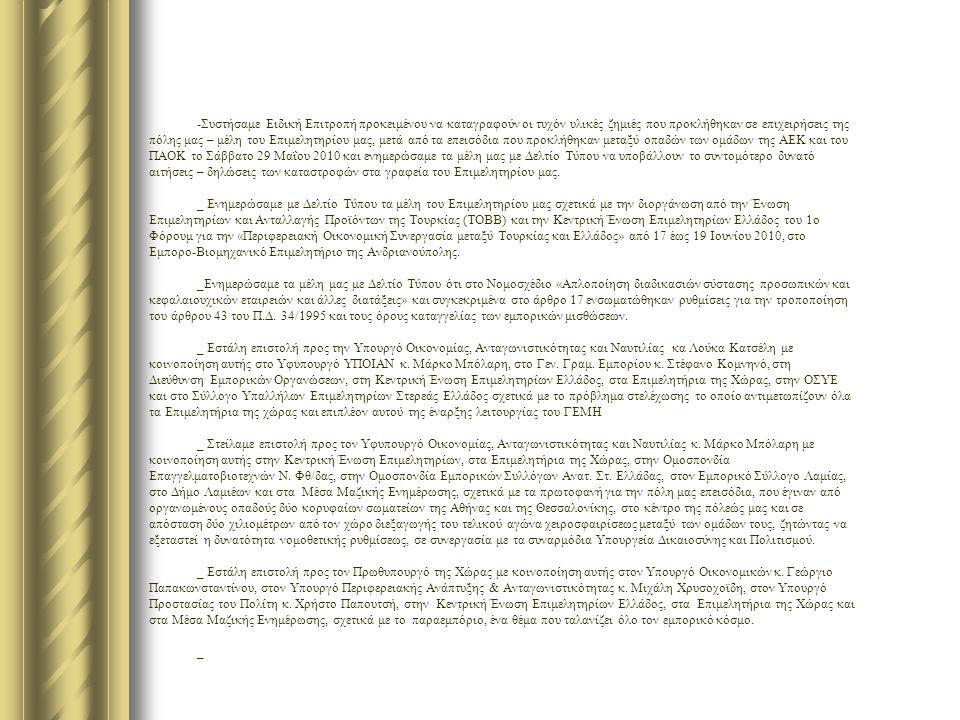-Συστήσαμε Ειδική Επιτροπή προκειμένου να καταγραφούν οι τυχόν υλικές ζημιές που προκλήθηκαν σε επιχειρήσεις της πόλης μας – μέλη του Επιμελητηρίου μας, μετά από τα επεισόδια που προκλήθηκαν μεταξύ οπαδών των ομάδων της ΑΕΚ και του ΠΑΟΚ το Σάββατο 29 Μαΐου 2010 και ενημερώσαμε τα μέλη μας με Δελτίο Τύπου να υποβάλλουν το συντομότερο δυνατό αιτήσεις – δηλώσεις των καταστροφών στα γραφεία του Επιμελητηρίου μας.