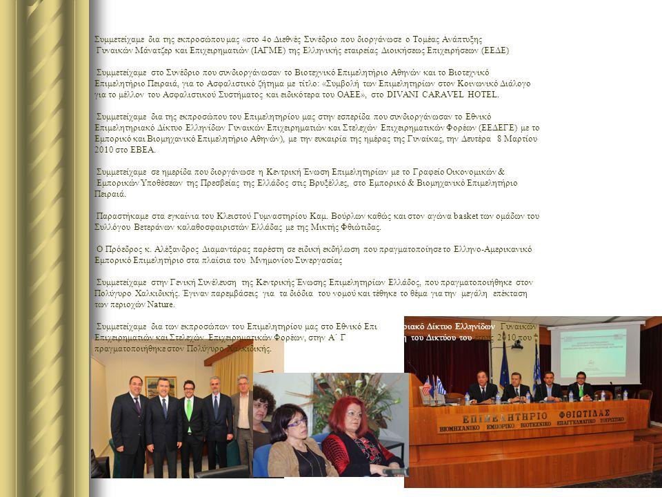 Συμμετείχαμε δια της εκπροσώπου μας «στο 4ο Διεθνές Συνέδριο που διοργάνωσε ο Τομέας Ανάπτυξης Γυναικών Μάνατζερ και Επιχειρηματιών (ΙΑΓΜΕ) της Ελληνικής εταιρείας Διοικήσεως Επιχειρήσεων (ΕΕΔΕ) Συμμετείχαμε στο Συνέδριο που συνδιοργάνωσαν το Βιοτεχνικό Επιμελητήριο Αθηνών και το Βιοτεχνικό Επιμελητήριο Πειραιά, για το Ασφαλιστικό ζήτημα με τίτλο: «Συμβολή των Επιμελητηρίων στον Κοινωνικό Διάλογο για το μέλλον του Ασφαλιστικού Συστήματος και ειδικότερα του ΟΑΕΕ», στο DIVANI CARAVEL HOTEL.