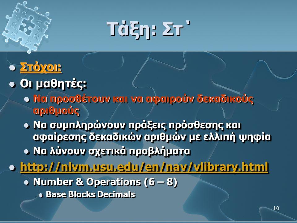 10 Τάξη: Στ΄  Στόχοι:  Οι μαθητές:  Να προσθέτουν και να αφαιρούν δεκαδικούς αριθμούς  Να συμπληρώνουν πράξεις πρόσθεσης και αφαίρεσης δεκαδικών αριθμών με ελλιπή ψηφία  Να λύνουν σχετικά προβλήματα  http://nlvm.usu.edu/en/nav/vlibrary.html http://nlvm.usu.edu/en/nav/vlibrary.html  Number & Operations (6 – 8)  Base Blocks Decimals  Στόχοι:  Οι μαθητές:  Να προσθέτουν και να αφαιρούν δεκαδικούς αριθμούς  Να συμπληρώνουν πράξεις πρόσθεσης και αφαίρεσης δεκαδικών αριθμών με ελλιπή ψηφία  Να λύνουν σχετικά προβλήματα  http://nlvm.usu.edu/en/nav/vlibrary.html http://nlvm.usu.edu/en/nav/vlibrary.html  Number & Operations (6 – 8)  Base Blocks Decimals