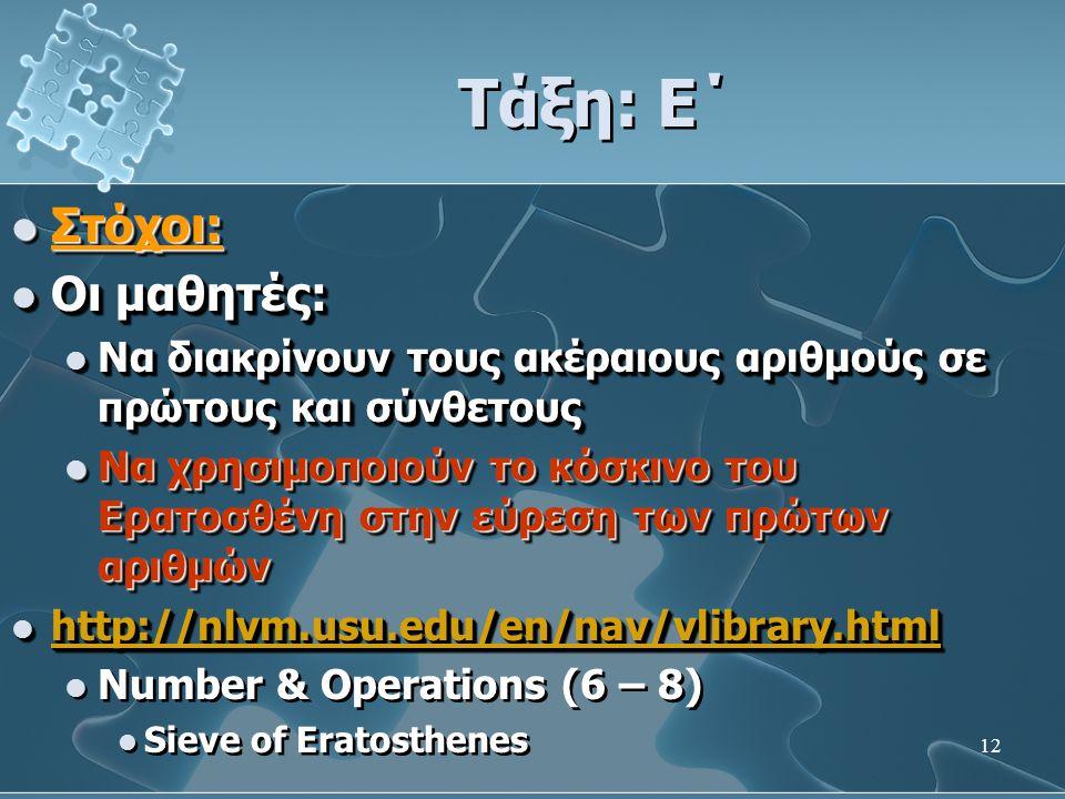 12 Τάξη: Ε΄  Στόχοι:  Οι μαθητές:  Να διακρίνουν τους ακέραιους αριθμούς σε πρώτους και σύνθετους  Να χρησιμοποιούν το κόσκινο του Ερατοσθένη στην εύρεση των πρώτων αριθμών  http://nlvm.usu.edu/en/nav/vlibrary.html http://nlvm.usu.edu/en/nav/vlibrary.html  Number & Operations (6 – 8)  Sieve of Eratosthenes  Στόχοι:  Οι μαθητές:  Να διακρίνουν τους ακέραιους αριθμούς σε πρώτους και σύνθετους  Να χρησιμοποιούν το κόσκινο του Ερατοσθένη στην εύρεση των πρώτων αριθμών  http://nlvm.usu.edu/en/nav/vlibrary.html http://nlvm.usu.edu/en/nav/vlibrary.html  Number & Operations (6 – 8)  Sieve of Eratosthenes