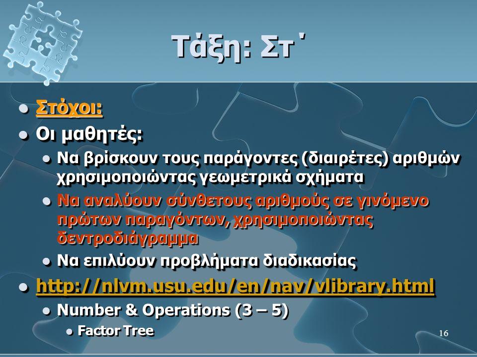 16 Τάξη: Στ΄  Στόχοι:  Οι μαθητές:  Να βρίσκουν τους παράγοντες (διαιρέτες) αριθμών χρησιμοποιώντας γεωμετρικά σχήματα  Να αναλύουν σύνθετους αριθμούς σε γινόμενο πρώτων παραγόντων, χρησιμοποιώντας δεντροδιάγραμμα  Να επιλύουν προβλήματα διαδικασίας  http://nlvm.usu.edu/en/nav/vlibrary.html http://nlvm.usu.edu/en/nav/vlibrary.html  Number & Operations (3 – 5)  Factor Tree  Στόχοι:  Οι μαθητές:  Να βρίσκουν τους παράγοντες (διαιρέτες) αριθμών χρησιμοποιώντας γεωμετρικά σχήματα  Να αναλύουν σύνθετους αριθμούς σε γινόμενο πρώτων παραγόντων, χρησιμοποιώντας δεντροδιάγραμμα  Να επιλύουν προβλήματα διαδικασίας  http://nlvm.usu.edu/en/nav/vlibrary.html http://nlvm.usu.edu/en/nav/vlibrary.html  Number & Operations (3 – 5)  Factor Tree