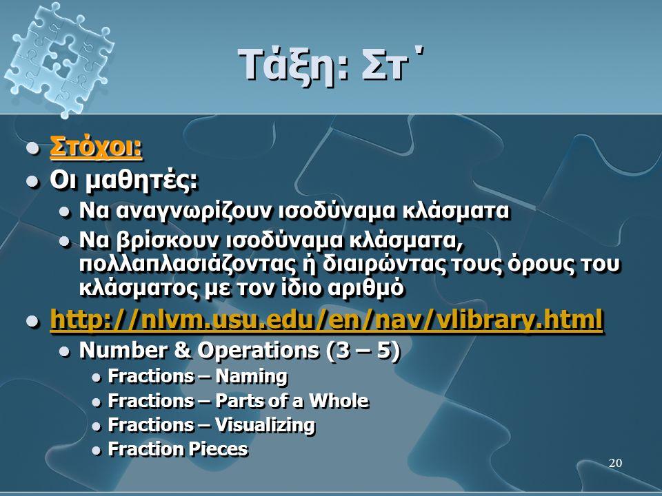 20 Τάξη: Στ΄  Στόχοι:  Οι μαθητές:  Να αναγνωρίζουν ισοδύναμα κλάσματα  Να βρίσκουν ισοδύναμα κλάσματα, πολλαπλασιάζοντας ή διαιρώντας τους όρους του κλάσματος με τον ίδιο αριθμό  http://nlvm.usu.edu/en/nav/vlibrary.html http://nlvm.usu.edu/en/nav/vlibrary.html  Number & Operations (3 – 5)  Fractions – Naming  Fractions – Parts of a Whole  Fractions – Visualizing  Fraction Pieces  Στόχοι:  Οι μαθητές:  Να αναγνωρίζουν ισοδύναμα κλάσματα  Να βρίσκουν ισοδύναμα κλάσματα, πολλαπλασιάζοντας ή διαιρώντας τους όρους του κλάσματος με τον ίδιο αριθμό  http://nlvm.usu.edu/en/nav/vlibrary.html http://nlvm.usu.edu/en/nav/vlibrary.html  Number & Operations (3 – 5)  Fractions – Naming  Fractions – Parts of a Whole  Fractions – Visualizing  Fraction Pieces
