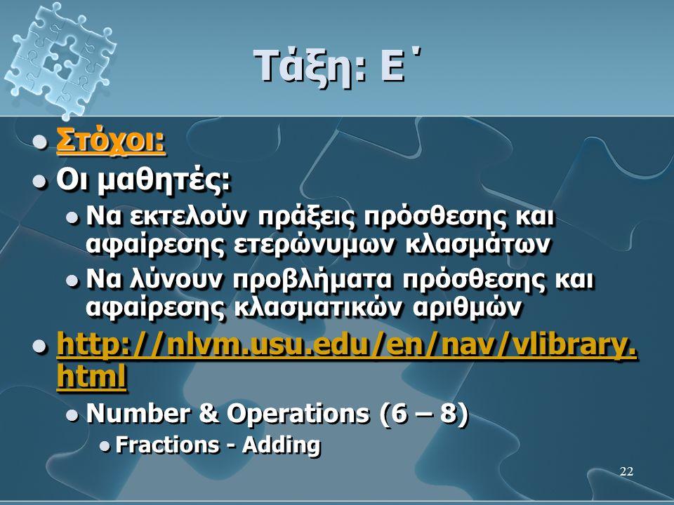 22 Τάξη: Ε΄  Στόχοι:  Οι μαθητές:  Να εκτελούν πράξεις πρόσθεσης και αφαίρεσης ετερώνυμων κλασμάτων  Να λύνουν προβλήματα πρόσθεσης και αφαίρεσης κλασματικών αριθμών  http://nlvm.usu.edu/en/nav/vlibrary.
