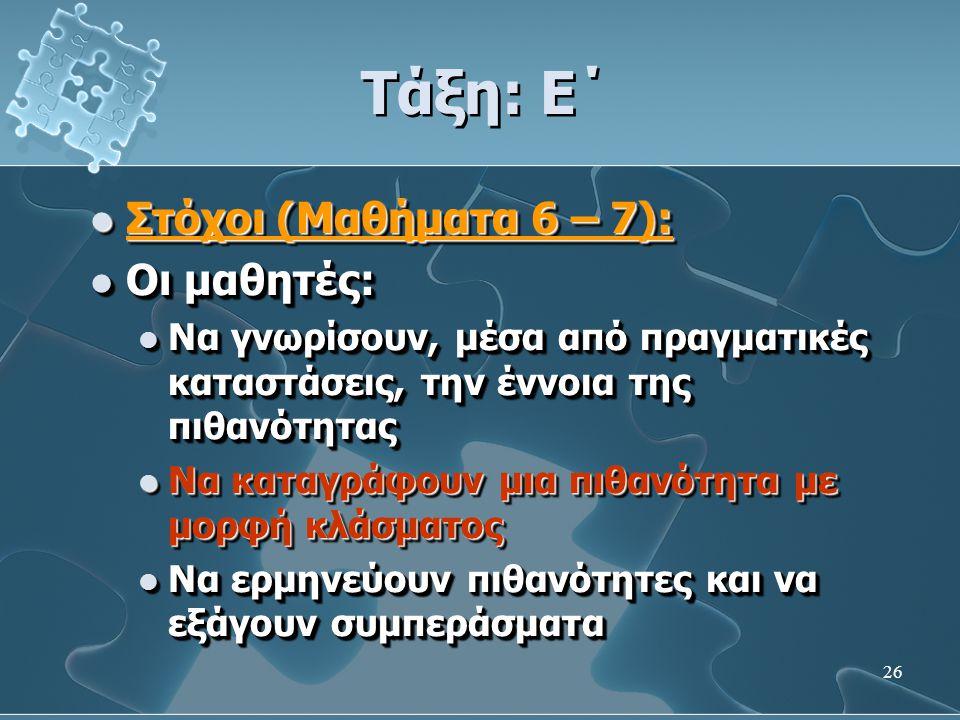 26 Τάξη: Ε΄  Στόχοι (Μαθήματα 6 – 7):  Οι μαθητές:  Να γνωρίσουν, μέσα από πραγματικές καταστάσεις, την έννοια της πιθανότητας  Να καταγράφουν μια πιθανότητα με μορφή κλάσματος  Να ερμηνεύουν πιθανότητες και να εξάγουν συμπεράσματα  Στόχοι (Μαθήματα 6 – 7):  Οι μαθητές:  Να γνωρίσουν, μέσα από πραγματικές καταστάσεις, την έννοια της πιθανότητας  Να καταγράφουν μια πιθανότητα με μορφή κλάσματος  Να ερμηνεύουν πιθανότητες και να εξάγουν συμπεράσματα