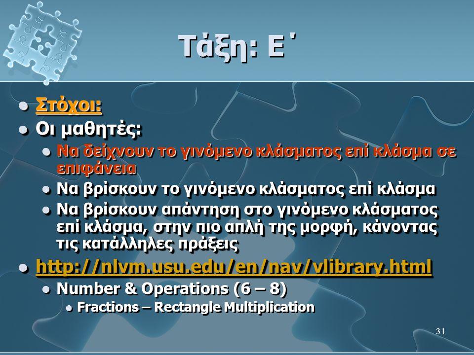 31 Τάξη: Ε΄  Στόχοι:  Οι μαθητές:  Να δείχνουν το γινόμενο κλάσματος επί κλάσμα σε επιφάνεια  Να βρίσκουν το γινόμενο κλάσματος επί κλάσμα  Να βρίσκουν απάντηση στο γινόμενο κλάσματος επί κλάσμα, στην πιο απλή της μορφή, κάνοντας τις κατάλληλες πράξεις  http://nlvm.usu.edu/en/nav/vlibrary.html http://nlvm.usu.edu/en/nav/vlibrary.html  Number & Operations (6 – 8)  Fractions – Rectangle Multiplication  Στόχοι:  Οι μαθητές:  Να δείχνουν το γινόμενο κλάσματος επί κλάσμα σε επιφάνεια  Να βρίσκουν το γινόμενο κλάσματος επί κλάσμα  Να βρίσκουν απάντηση στο γινόμενο κλάσματος επί κλάσμα, στην πιο απλή της μορφή, κάνοντας τις κατάλληλες πράξεις  http://nlvm.usu.edu/en/nav/vlibrary.html http://nlvm.usu.edu/en/nav/vlibrary.html  Number & Operations (6 – 8)  Fractions – Rectangle Multiplication