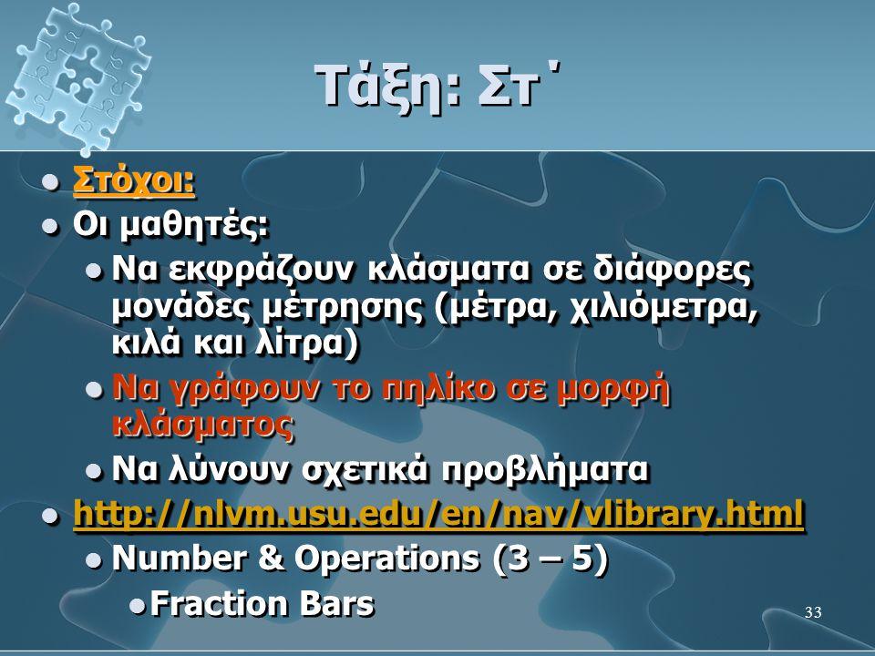 33 Τάξη: Στ΄  Στόχοι:  Οι μαθητές:  Να εκφράζουν κλάσματα σε διάφορες μονάδες μέτρησης (μέτρα, χιλιόμετρα, κιλά και λίτρα)  Να γράφουν το πηλίκο σε μορφή κλάσματος  Να λύνουν σχετικά προβλήματα  http://nlvm.usu.edu/en/nav/vlibrary.html http://nlvm.usu.edu/en/nav/vlibrary.html  Number & Operations (3 – 5)  Fraction Bars  Στόχοι:  Οι μαθητές:  Να εκφράζουν κλάσματα σε διάφορες μονάδες μέτρησης (μέτρα, χιλιόμετρα, κιλά και λίτρα)  Να γράφουν το πηλίκο σε μορφή κλάσματος  Να λύνουν σχετικά προβλήματα  http://nlvm.usu.edu/en/nav/vlibrary.html http://nlvm.usu.edu/en/nav/vlibrary.html  Number & Operations (3 – 5)  Fraction Bars
