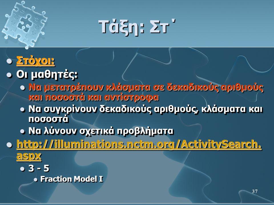 37 Τάξη: Στ΄  Στόχοι:  Οι μαθητές:  Να μετατρέπουν κλάσματα σε δεκαδικούς αριθμούς και ποσοστά και αντίστροφα  Να συγκρίνουν δεκαδικούς αριθμούς, κλάσματα και ποσοστά  Να λύνουν σχετικά προβλήματα  http://illuminations.nctm.org/ActivitySearch.