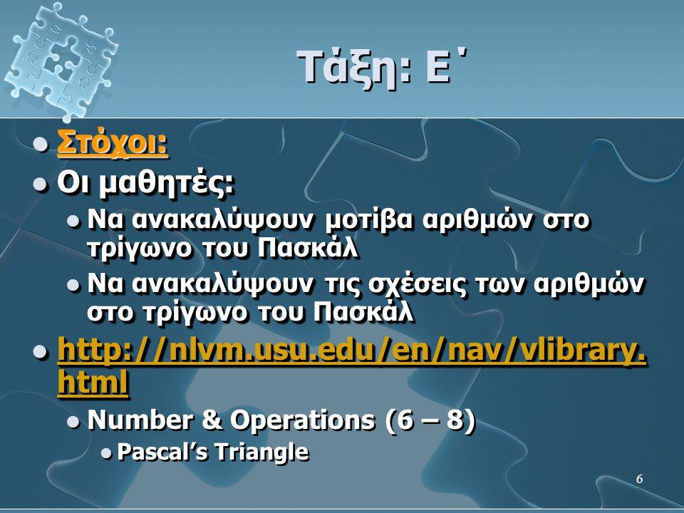 6 Τάξη: Ε΄  Στόχοι:  Οι μαθητές:  Να ανακαλύψουν μοτίβα αριθμών στο τρίγωνο του Πασκάλ  Να ανακαλύψουν τις σχέσεις των αριθμών στο τρίγωνο του Πασκάλ  http://nlvm.usu.edu/en/nav/vlibrary.