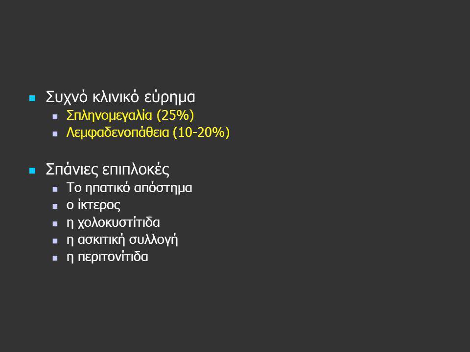   Συχνό κλινικό εύρημα   Σπληνομεγαλία (25%)   Λεμφαδενοπάθεια (10-20%)   Σπάνιες επιπλοκές   Το ηπατικό απόστημα   ο ίκτερος   η χολοκυ