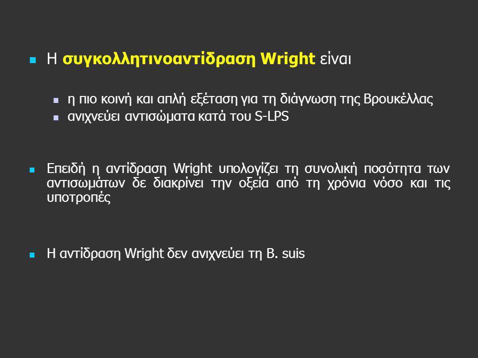   H συγκολλητινοαντίδραση Wright είναι   η πιο κοινή και απλή εξέταση για τη διάγνωση της Βρουκέλλας   ανιχνεύει αντισώματα κατά του S-LPS   Ε