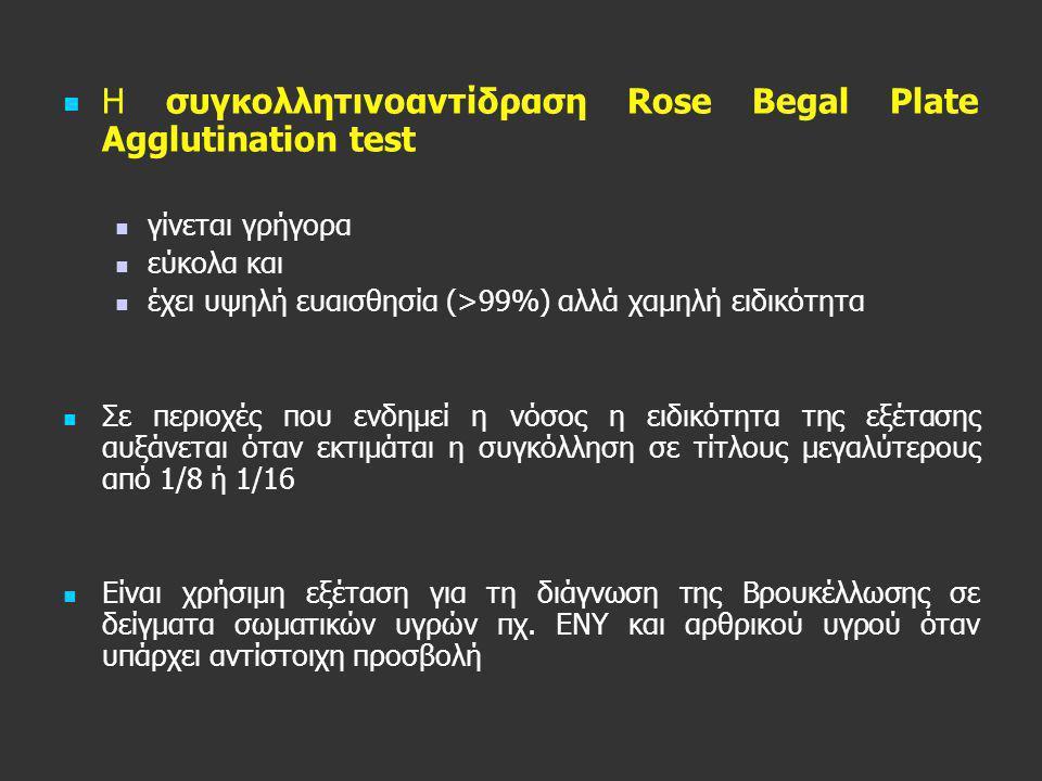   Η συγκολλητινοαντίδραση Rose Begal Plate Agglutination test   γίνεται γρήγορα   εύκολα και   έχει υψηλή ευαισθησία (>99%) αλλά χαμηλή ειδικό