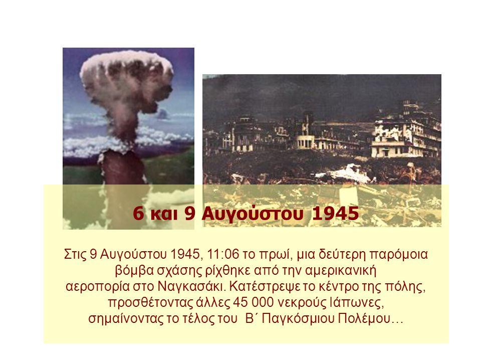 6 και 9 Αυγούστου 1945 Στις 8:15 το πρωί της 6ης Αυγούστου 1945 η ιαπωνική πόλη Χιροσίμα ισοπεδώθηκε από τη βόμβα πυρηνικής σχάσης που έριξε το αμερικ