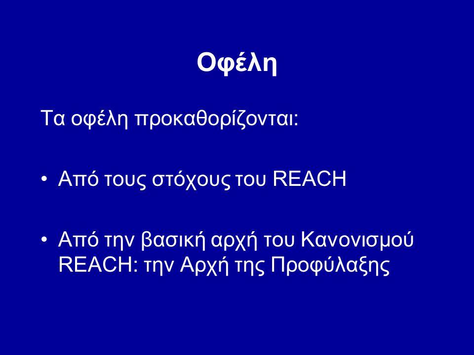 Οφέλη Τα οφέλη προκαθορίζονται: •Από τους στόχους του REACH •Από την βασική αρχή του Κανονισμού REACH: την Αρχή της Προφύλαξης