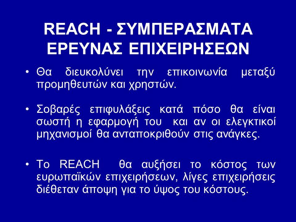 REACH - ΣΥΜΠΕΡΑΣΜΑΤΑ ΕΡΕΥΝΑΣ ΕΠΙΧΕΙΡΗΣΕΩΝ •Θα διευκολύνει την επικοινωνία μεταξύ προμηθευτών και χρηστών. •Σοβαρές επιφυλάξεις κατά πόσο θα είναι σωστ