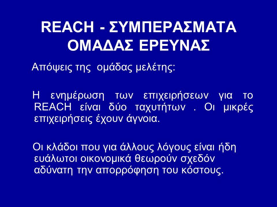 REACH - ΣΥΜΠΕΡΑΣΜΑΤΑ ΟΜΑΔΑΣ ΕΡΕΥΝΑΣ Απόψεις της ομάδας μελέτης: Η ενημέρωση των επιχειρήσεων για το REACH είναι δύο ταχυτήτων. Οι μικρές επιχειρήσεις