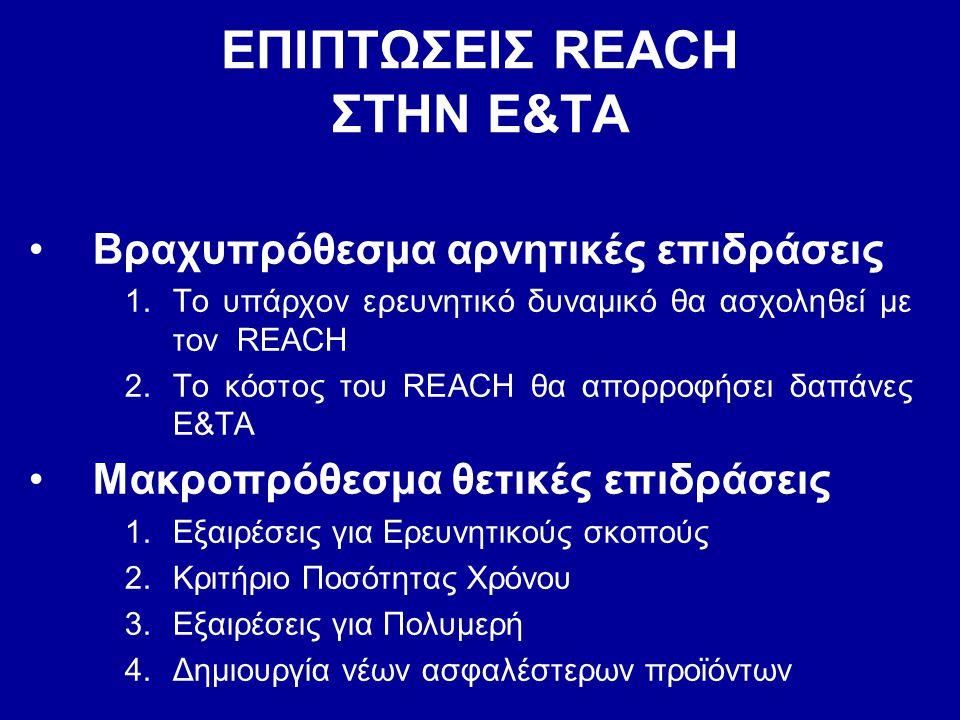 ΕΠΙΠΤΩΣΕΙΣ REACH ΣΤΗΝ Ε&ΤΑ •Βραχυπρόθεσμα αρνητικές επιδράσεις 1.Το υπάρχον ερευνητικό δυναμικό θα ασχοληθεί με τον REACH 2.Το κόστος του REACH θα απο