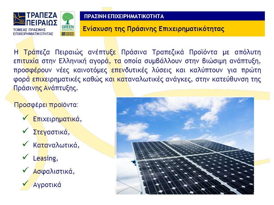 TOMEAΣ ΠΡΑΣΙΝΗΣ ΕΠΙΧΕΙΡΗΜΑΤΙΚΟΤΗΤΑΣ Η Τράπεζα Πειραιώς ανέπτυξε Πράσινα Τραπεζικά Προϊόντα με απόλυτη επιτυχία στην Ελληνική αγορά, τα οποία συμβάλλουν στην βιώσιμη ανάπτυξη, προσφέρουν νέες καινοτόμες επενδυτικές λύσεις και καλύπτουν για πρώτη φορά επιχειρηματικές καθώς και καταναλωτικές ανάγκες, στην κατεύθυνση της Πράσινης Ανάπτυξης.