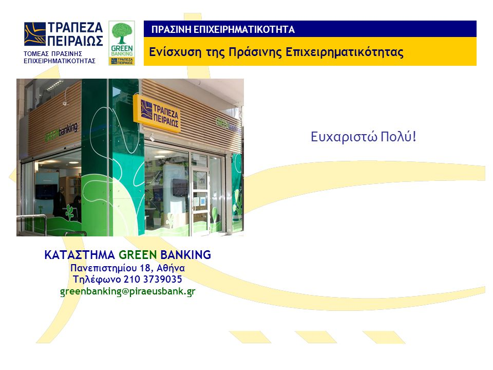 TOMEAΣ ΠΡΑΣΙΝΗΣ ΕΠΙΧΕΙΡΗΜΑΤΙΚΟΤΗΤΑΣ ΚΑΤΑΣΤΗΜΑ GREEN BANKING Πανεπιστημίου 18, Αθήνα Τηλέφωνο 210 3739035 greenbanking@piraeusbank.gr ΠΡΑΣΙΝΗ ΕΠΙΧΕΙΡΗΜ