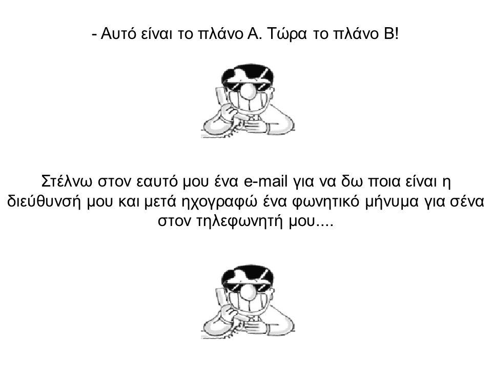 - Μετά θα πάρεις την e-mail διεύθυνσή μου από τον τηλεφωνητή σου και θα μου στείλεις με e-mail τον αριθμό του fax σου.