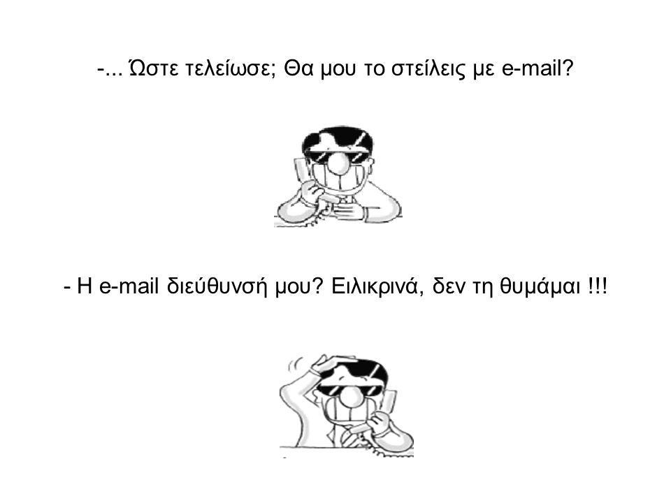 -...Ώστε τελείωσε; Θα μου το στείλεις με e-mail. - Η e-mail διεύθυνσή μου.