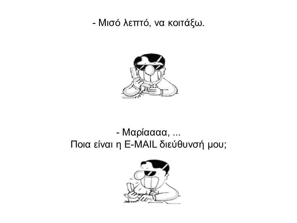 -... Ώστε τελείωσε; Θα μου το στείλεις με e-mail? - Η e-mail διεύθυνσή μου? Ειλικρινά, δεν τη θυμάμαι !!!