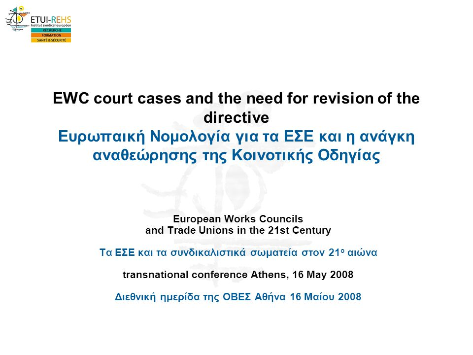 European Works Councils and Trade Unions in the 21st Century Τα ΕΣΕ και τα συνδικαλιστικά σωματεία στον 21 ο αιώνα transnational conference Αthens, 16 May 2008 Διεθνική ημερίδα της ΟΒΕΣ Αθήνα 16 Μαίου 2008 EWC court cases and the need for revision of the directive Ευρωπαική Νομολογία για τα ΕΣΕ και η ανάγκη αναθεώρησης της Κοινοτικής Οδηγίας