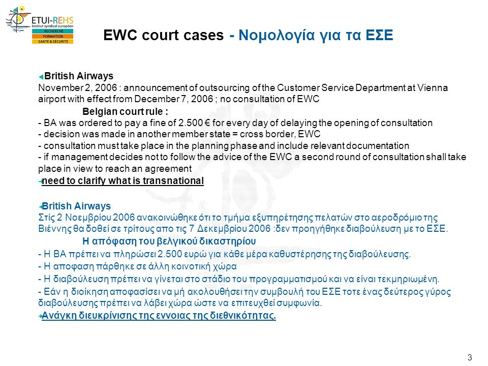 3 EWC court cases - Νομολογία για τα ΕΣΕ  British Airways November 2, 2006 : announcement of outsourcing of the Customer Service Department at Vienna airport with effect from December 7, 2006 ; no consultation of EWC Belgian court rule : - BA was ordered to pay a fine of 2.500 € for every day of delaying the opening of consultation - decision was made in another member state = cross border, EWC - consultation must take place in the planning phase and include relevant documentation - if management decides not to follow the advice of the EWC a second round of consultation shall take place in view to reach an agreement need to clarify what is transnational  British Airways Στίς 2 Νοεμβρίου 2006 ανακοινώθηκε ότι το τμήμα εξυπηρέτησης πελατών στο αεροδρόμιο της Βιέννης θα δοθεί σε τρίτους απο τις 7 Δεκεμβρίου 2006 :δεν προηγήθηκε διαβούλευση με το ΕΣΕ.