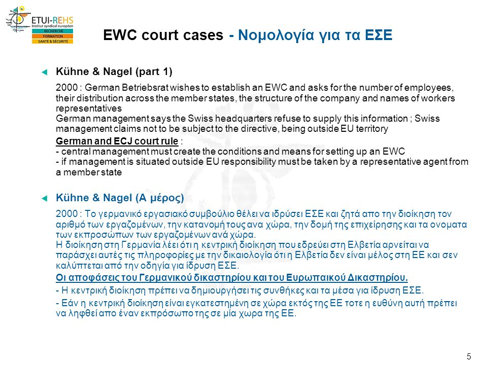 5 EWC court cases - Νομολογία για τα ΕΣΕ  Kühne & Nagel (part 1) 2000 : German Betriebsrat wishes to establish an EWC and asks for the number of employees, their distribution across the member states, the structure of the company and names of workers representatives German management says the Swiss headquarters refuse to supply this information ; Swiss management claims not to be subject to the directive, being outside EU territory German and ECJ court rule : - central management must create the conditions and means for setting up an EWC - if management is situated outside EU responsibility must be taken by a representative agent from a member state  Kühne & Nagel (Α μέρος) 2000 : Το γερμανικό εργασιακό συμβούλιο θέλει να ιδρύσει ΕΣΕ και ζητά απο την διοίκηση τον αριθμό των εργαζομένων, την κατανομή τους ανα χώρα, την δομή της επιχείρησης και τα ονοματα των εκπροσώπων των εργαζομένων ανά χώρα.