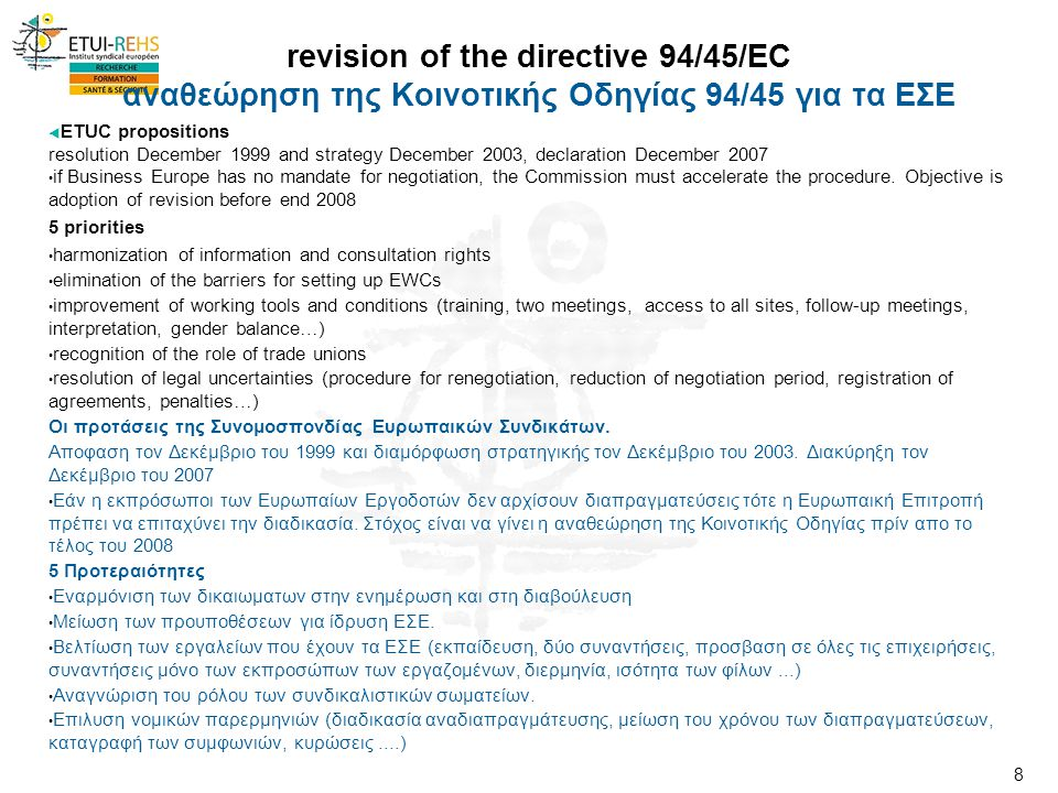 8 revision of the directive 94/45/EC αναθεώρηση της Κοινοτικής Οδηγίας 94/45 για τα ΕΣΕ  ETUC propositions resolution December 1999 and strategy December 2003, declaration December 2007 • if Business Europe has no mandate for negotiation, the Commission must accelerate the procedure.