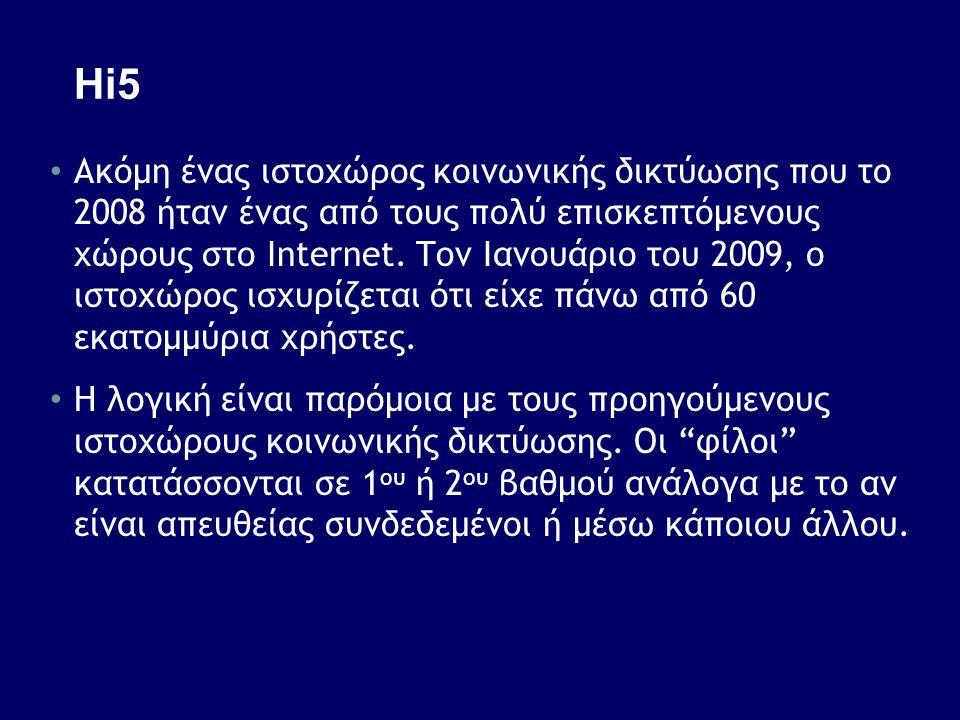 Hi5 • Ακόμη ένας ιστοχώρος κοινωνικής δικτύωσης που το 2008 ήταν ένας από τους πολύ επισκεπτόμενους χώρους στο Internet. Toν Ιανουάριο του 2009, ο ιστ