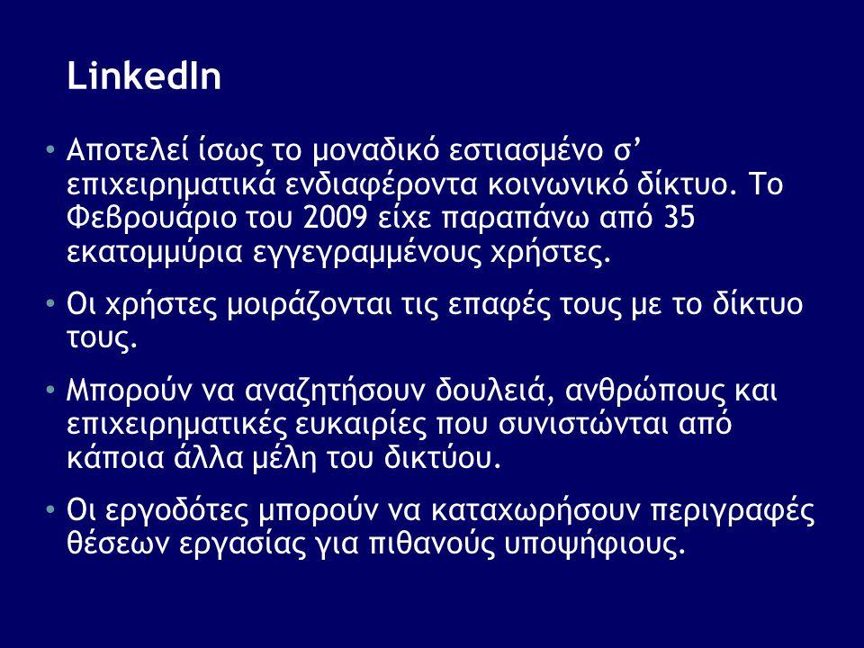 LinkedIn • Αποτελεί ίσως το μοναδικό εστιασμένο σ' επιχειρηματικά ενδιαφέροντα κοινωνικό δίκτυο. Το Φεβρουάριο του 2009 είχε παραπάνω από 35 εκατομμύρ