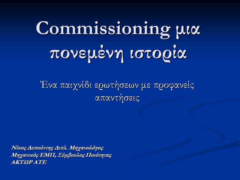 Commissioning μια πονεμένη ιστορία Ένα παιχνίδι ερωτήσεων με προφανείς απαντήσεις Νίκος Δεπούντης Διπλ. Μηχανολόγος Μηχανικός ΕΜΠ, Σύμβουλος Ποιότητας
