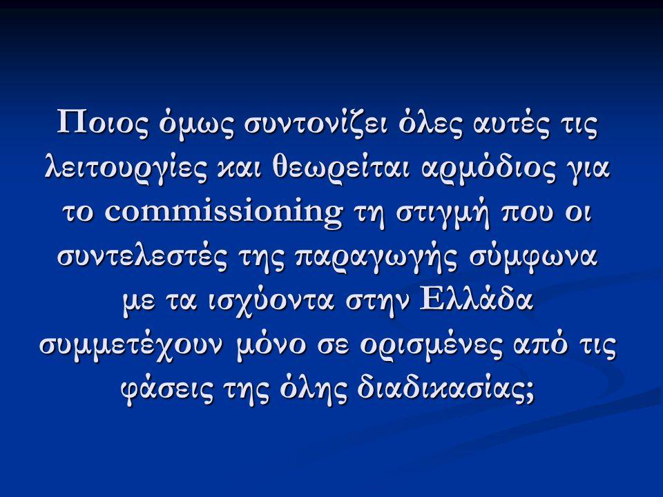 Ποιος όμως συντονίζει όλες αυτές τις λειτουργίες και θεωρείται αρμόδιος για το commissioning τη στιγμή που οι συντελεστές της παραγωγής σύμφωνα με τα ισχύοντα στην Ελλάδα συμμετέχουν μόνο σε ορισμένες από τις φάσεις της όλης διαδικασίας;
