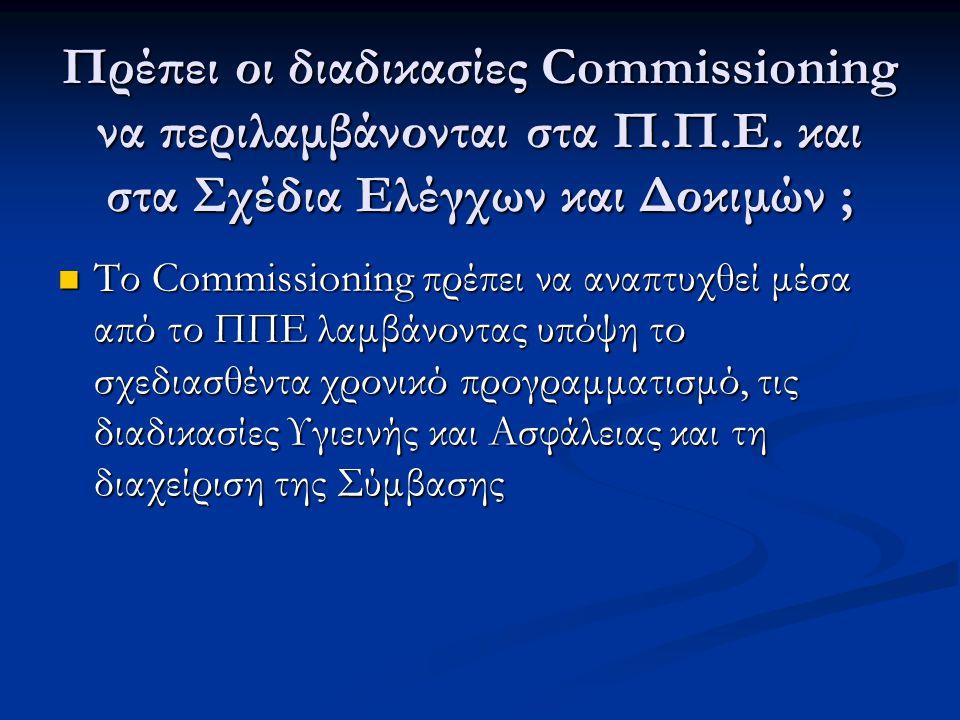 Πρέπει οι διαδικασίες Commissioning να περιλαμβάνονται στα Π.Π.Ε. και στα Σχέδια Ελέγχων και Δοκιμών ;  Το Commissioning πρέπει να αναπτυχθεί μέσα απ