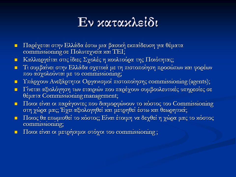 Εν κατακλείδι  Παρέχεται στην Ελλάδα έστω μια βασική εκπαίδευση για θέματα commissioning σε Πολυτεχνεία και ΤΕΙ;  Καλλιεργείται στις ίδιες Σχολές η κουλτούρα της Ποιότητας;  Τι συμβαίνει στην Ελλάδα σχετικά με τη πιστοποίηση προσώπων και φορέων που ασχολούνται με το commissioning;  Υπάρχουν Ανεξάρτητοι Οργανισμοί πιστοποίησης commissioning (agents);  Γίνεται αξιολόγηση των εταιριών που παρέχουν συμβουλευτικές υπηρεσίες σε θέματα Commissioning management;  Ποιοι είναι οι παράγοντες που διαμορφώνουν το κόστος του Commissioning στη χώρα μας; Έχει αξιολογηθεί και μετρηθεί έστω και θεωρητικά;  Ποιος θα επωμισθεί το κόστος; Είναι έτοιμη να δεχθεί η χώρα μας το κόστος commissioning;  Ποιοι είναι οι μετρήσιμοι στόχοι του commissioning ;