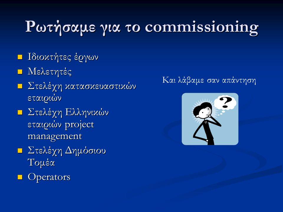 Ρωτήσαμε για το commissioning  Ιδιοκτήτες έργων  Μελετητές  Στελέχη κατασκευαστικών εταιριών  Στελέχη Ελληνικών εταιριών project management  Στελέχη Δημόσιου Τομέα  Operators Και λάβαμε σαν απάντηση