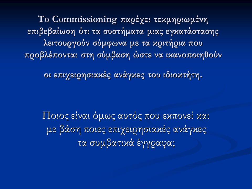 To Commissioning παρέχει τεκμηριωμένη επιβεβαίωση ότι τα συστήματα μιας εγκατάστασης λειτουργούν σύμφωνα με τα κριτήρια που προβλέπονται στη σύμβαση ώστε να ικανοποιηθούν οι επιχειρησιακές ανάγκες του ιδιοκτήτη.