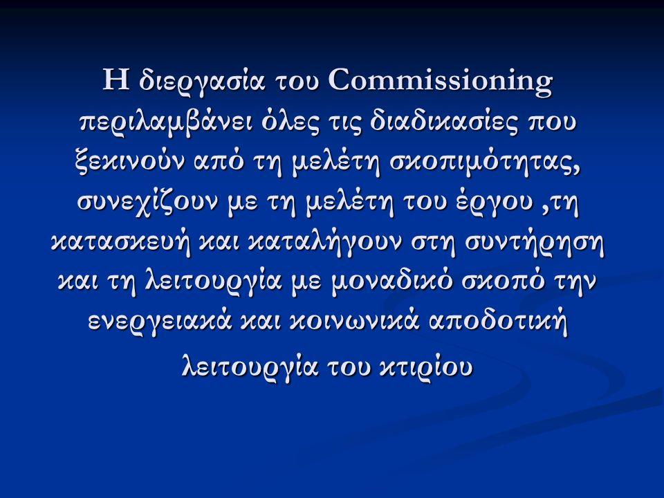 Η διεργασία του Commissioning περιλαμβάνει όλες τις διαδικασίες που ξεκινούν από τη μελέτη σκοπιμότητας, συνεχίζουν με τη μελέτη του έργου,τη κατασκευή και καταλήγουν στη συντήρηση και τη λειτουργία με μοναδικό σκοπό την ενεργειακά και κοινωνικά αποδοτική λειτουργία του κτιρίου