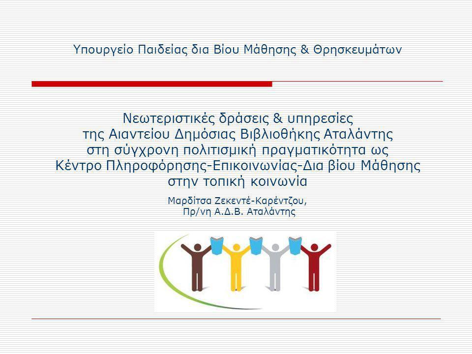 Υπουργείο Παιδείας δια Βίου Μάθησης & Θρησκευμάτων Νεωτεριστικές δράσεις & υπηρεσίες της Αιαντείου Δημόσιας Βιβλιοθήκης Αταλάντης στη σύγχρονη πολιτισμική πραγματικότητα ως Κέντρο Πληροφόρησης-Επικοινωνίας-Δια βίου Μάθησης στην τοπική κοινωνία Μαρδίτσα Ζεκεντέ-Καρέντζου, Πρ/νη Α.Δ.Β.