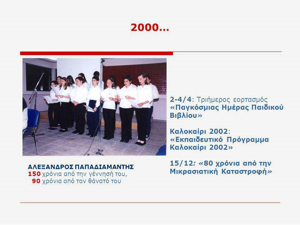 2000… ΑΛΕΞΑΝΔΡΟΣ ΠΑΠΑΔΙΑΜΑΝΤΗΣ 150 χρόνια από την γέννησή του, 90 χρόνια από τον θάνατό του 2-4/4: Τριήμερος εορτασμός «Παγκόσμιας Ημέρας Παιδικού Βιβλίου» Καλοκαίρι 2002: «Εκπαιδευτικό Πρόγραμμα Καλοκαίρι 2002» 15/12: «80 χρόνια από την Μικρασιατική Καταστροφή»